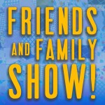 Friends and Family Show